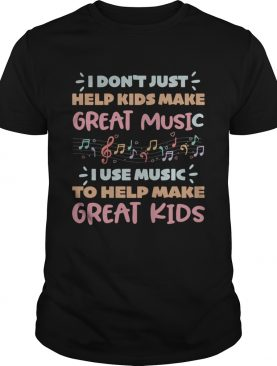 I dontjust help kids make great music I use music to help make shirt