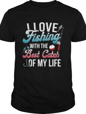 I love fishing with the best catch of my life shirt