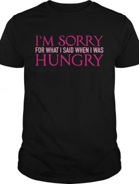 Im sorry for whatI said when I was hungry shirt