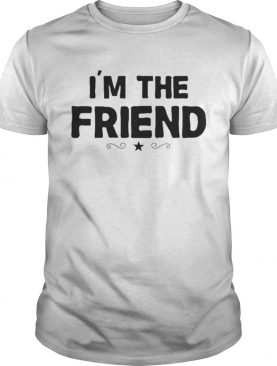 Im the Friend shirt