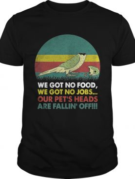 Parrot we got no food we got no jobs our pets heads are fallin off shirt
