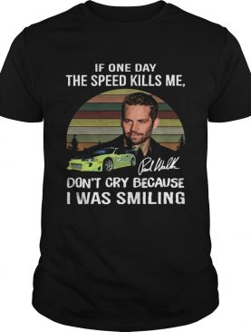 Paul Walker If one day the speed kills me dont cry because I was smiling vintage shirt