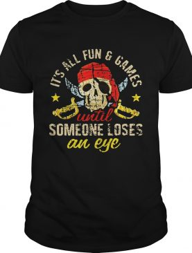 Pirate skull its all fun and games until someone loses an eye shirt