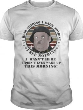 Sergeant Schultz i know nothing i see nothing i hear nothing i wasnt here shirt