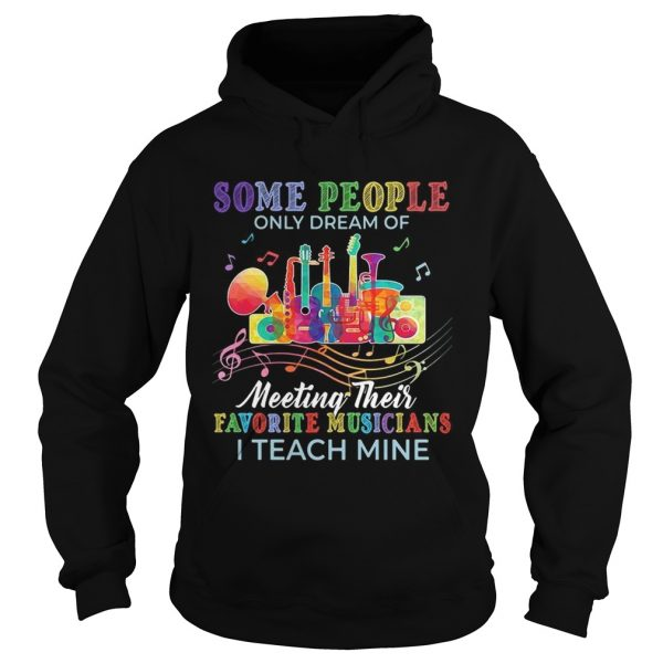 Some people only dream of meeting their favorite musicians I teach mine hoodie