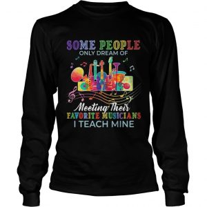 Some people only dream of meeting their favorite musicians I teach mine longsleeve tee