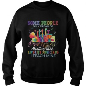 Some people only dream of meeting their favorite musicians I teach mine sweatshirt