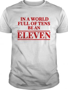 Stranger Things In A World Full Of Tens Be An Eleven TShirt