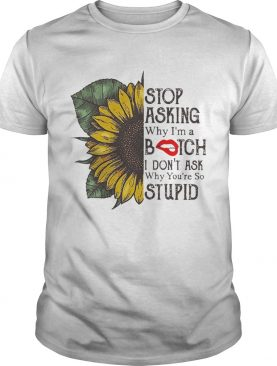Sunflower Stop Asking Why I'm A Bitch I Don't Ask Why You're So Stupid Shirts