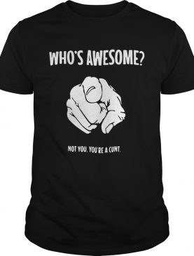 Whos awesome not you youre a cunt shirt