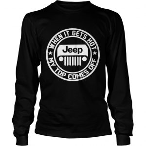2342 When it gets hot my top comes off Jeep longsleeve tee