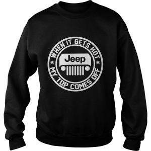 2342 When it gets hot my top comes off Jeep sweatshirt