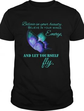 Believe in your beautiful Believe in your wings Emerge and let yourself fly Butterfly shirt