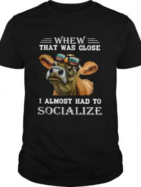 Cow whew that was close I almost had to socialize shirt
