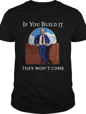 Donald Trump wall if you build it they wont come shirt