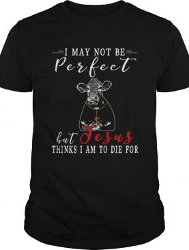 I May Not Be Perfect But Jesus Thinks I Am To Die For Cow T-shirt