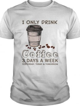I Only Drink Coffee 3 Days A Week Coffee Lover Gift TShirt