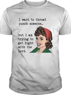 I want to throat punch someone but I am trying to get right shirt