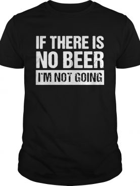 Ifthere is no beer Im not going shirt