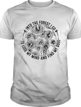 In to the forest I go to lose my mind and find my soul shirt