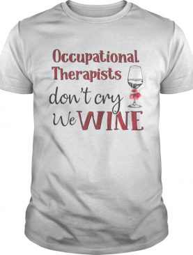 Occupational therapists don't cry we wine shirt