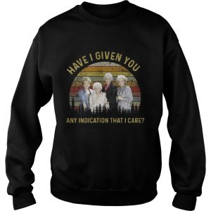 The golden girls have I given you any indication that I care sunset sweatshirt