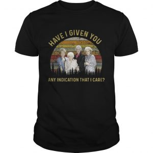 The golden girls have I given you any indication that I care sunset unisex