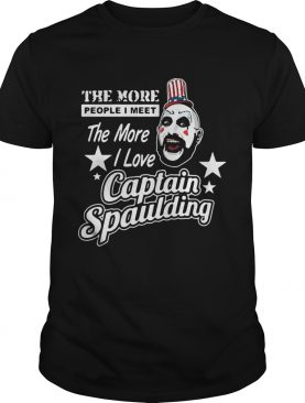 The more people I meet the more I love Captain Spaulding shirt