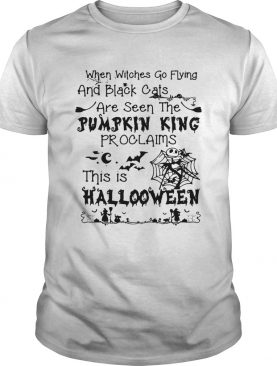 When witches go flying and black cats are seen the Pumpkin king proclaims this is Halloween shirt
