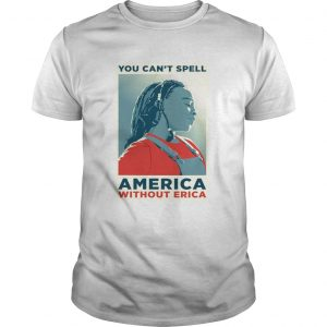 You can not spell america without erica unisex
