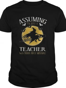 Assuming im just a teacher was your first mistake TShirt