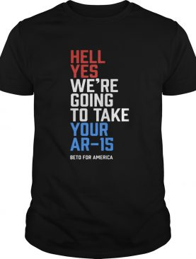 Beto Orourke Hell Yes We're Going To Take Your Ar-15 Shirt