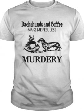 Dachshunds and Coffee make me feel less Murdery shirt