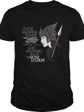 Fate whispers to her She whispers back I am the storm shirt