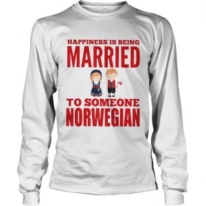 Happiness is being married to someone norwegian longsleeve tee