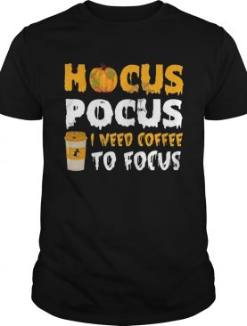Hocus pocus I need coffee to focus shirt