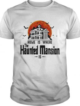Home is where the Haunted Mansion is shirt