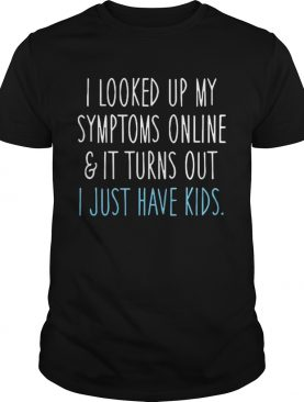 I looked up my symptoms online and it turns out I just have kids shirt