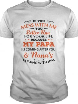 If you mess with me my Papa is coming after you and Nanas coming with him shirt