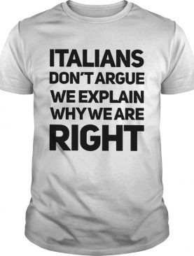 Italians dont argue we explain why we are right shirt