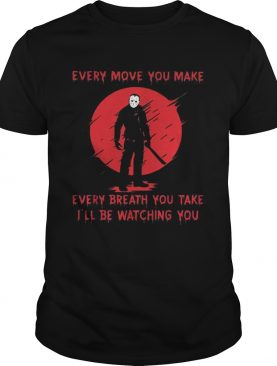 Jason Voorhees every move you make every breath you take Ill be watching you shirt