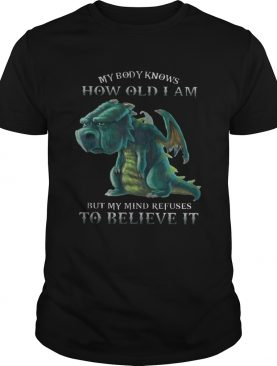 My Body Knows How Old I Am But My Mind Refuses To Believe It Old Dragon T-shirts
