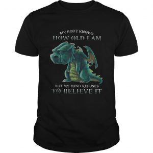 My Body Knows How Old I Am But My Mind Refuses To Believe It Old Dragon unisex