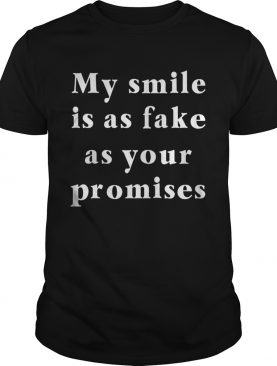My Smile is as Fake as Your Promises Shirt