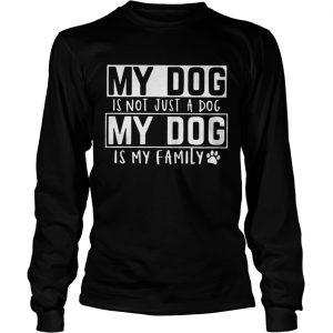 My dog is not just a dog my dog is my family longsleeve tee