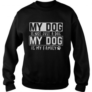My dog is not just a dog my dog is my family sweatshirt