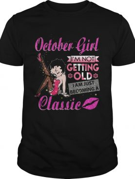 October Girl Im not getting old classic shirt