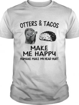 Otters and Tacos make me happy humans make my head hurt shirt