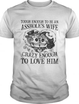 Tough enough to be an assholes wife crazy enough to love him shirt