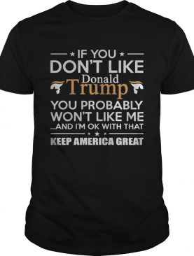 If you dont like Donald Trump you probably wont like me and Im ok with that keep America great s